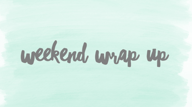 Weekend Wrap Up