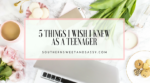 5 Things I wish I knew as a Teenager
